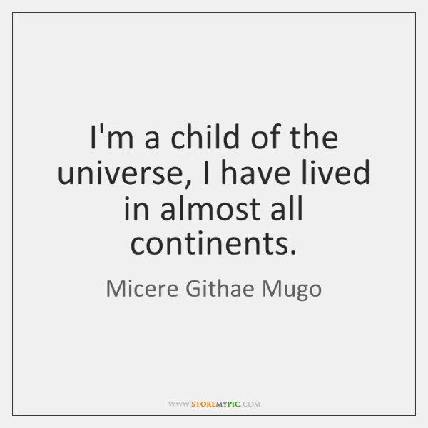 I'm a child of the universe, I have lived in almost all ...