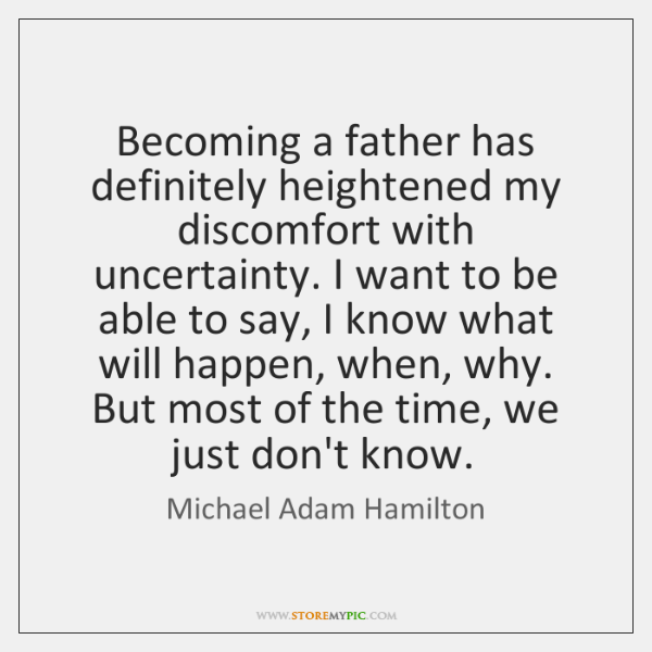 Becoming a father has definitely heightened my discomfort with uncertainty. I want ...