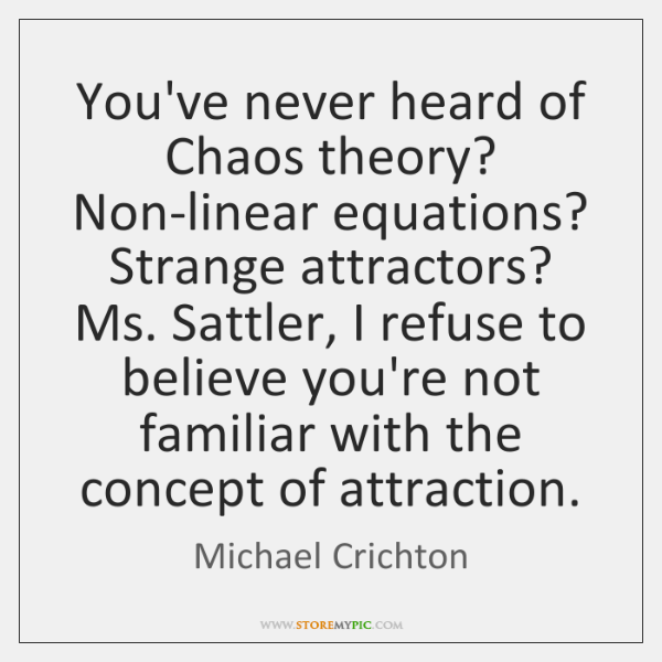 You've never heard of Chaos theory? Non-linear equations? Strange attractors? Ms. Sattler, ...