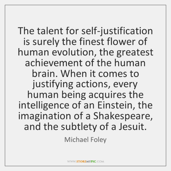 The talent for self-justification is surely the finest flower of human evolution, ...