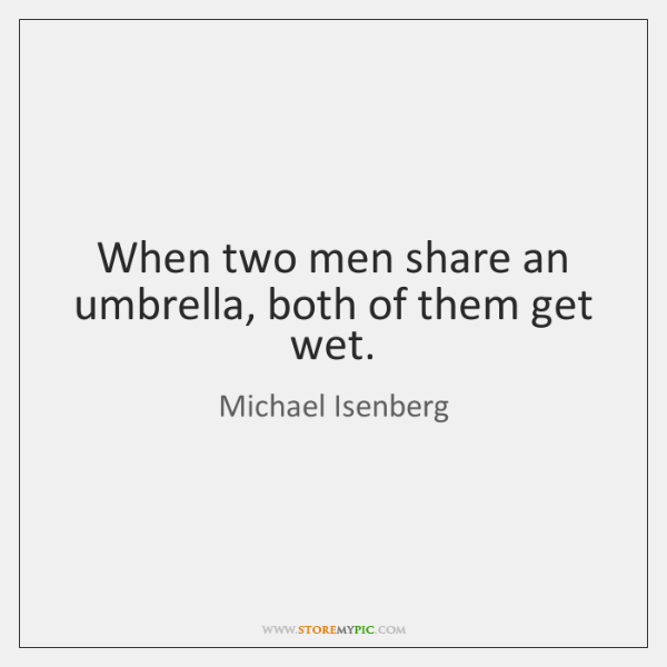 When two men share an umbrella, both of them get wet.