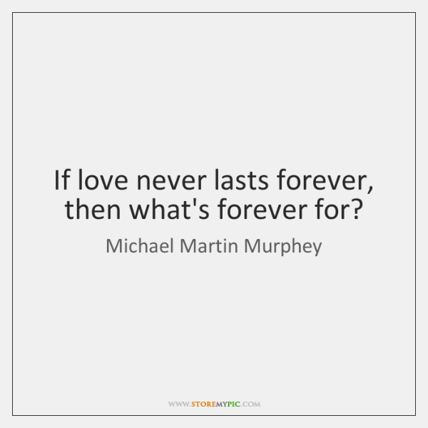 If love never lasts forever, then what's forever for?