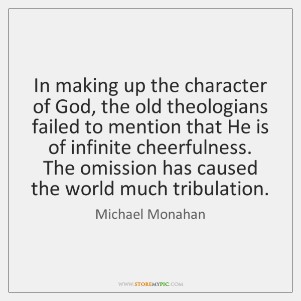 In making up the character of God, the old theologians failed to ...