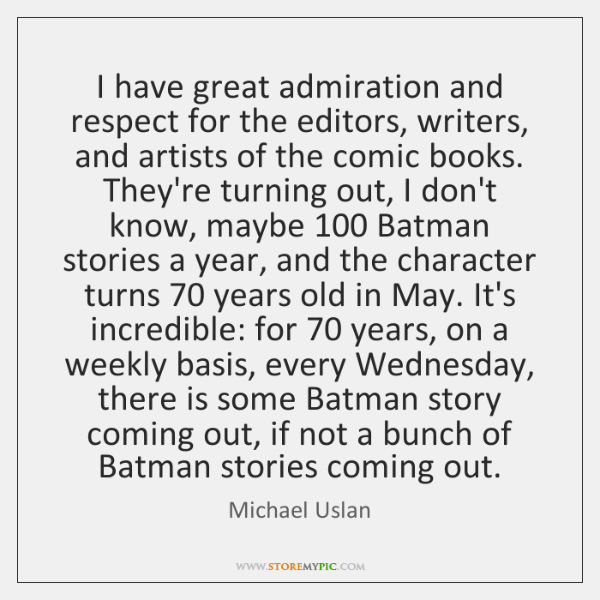 I have great admiration and respect for the editors, writers, and artists ...