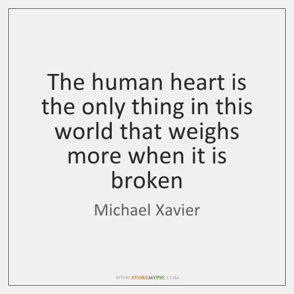 The human heart is the only thing in this world that weighs ...