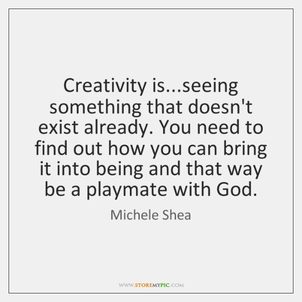 Creativity is...seeing something that doesn't exist already. You need to find ...