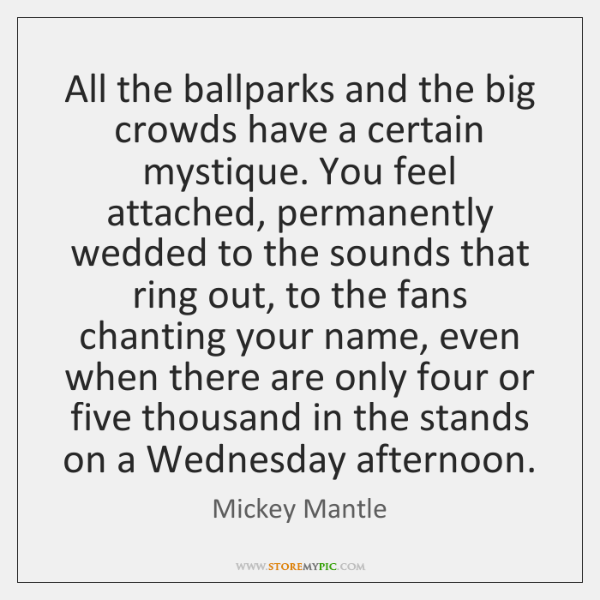 All the ballparks and the big crowds have a certain mystique. You ...