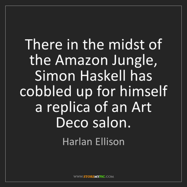 Harlan Ellison: There in the midst of the Amazon Jungle, Simon Haskell...