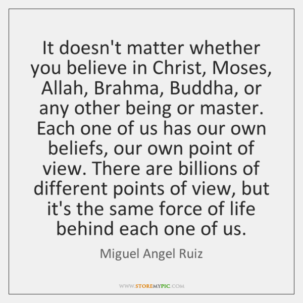 It doesn't matter whether you believe in Christ, Moses, Allah, Brahma, Buddha, ...
