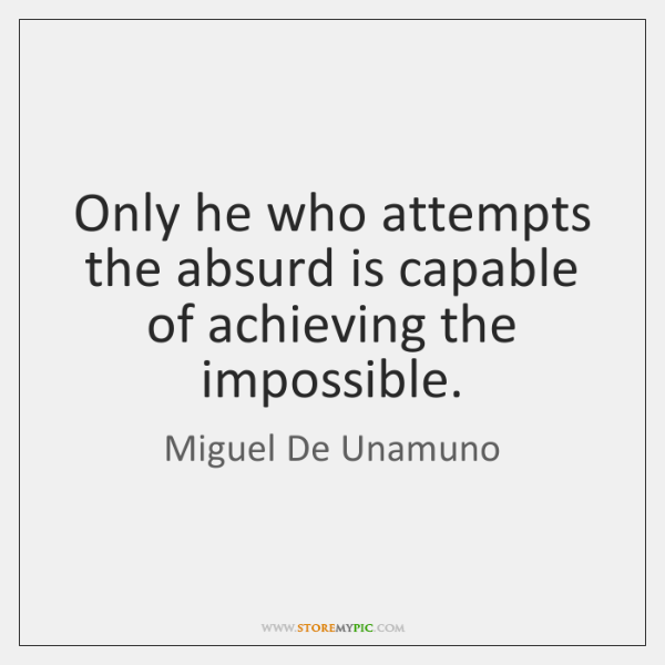 Only he who attempts the absurd is capable of achieving the impossible.