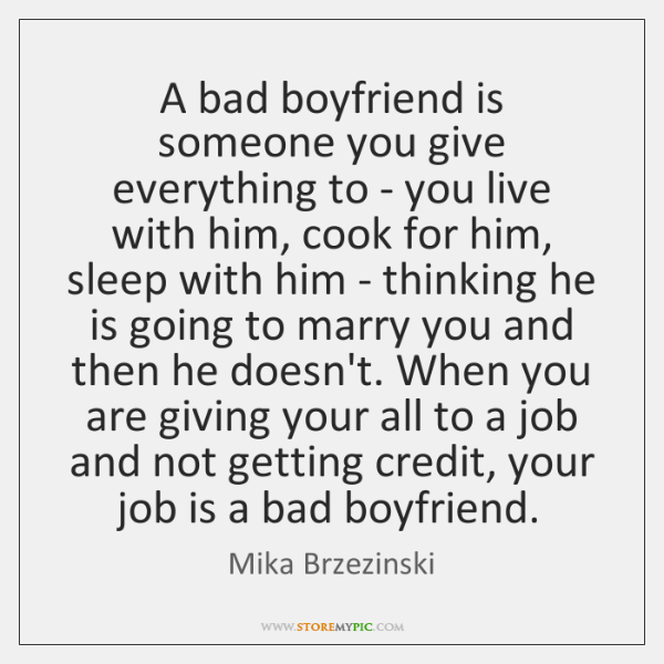 A bad boyfriend is someone you give everything to - you live ...