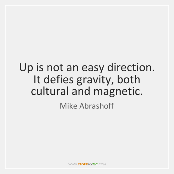 Up is not an easy direction. It defies gravity, both cultural and ...