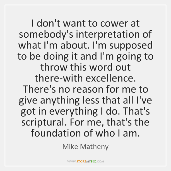 I don't want to cower at somebody's interpretation of what I'm about. ...