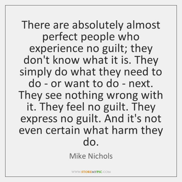 There are absolutely almost perfect people who experience no guilt; they don't ...