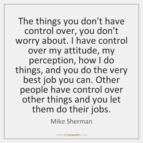 The things you don't have control over, you don't worry about. I ...