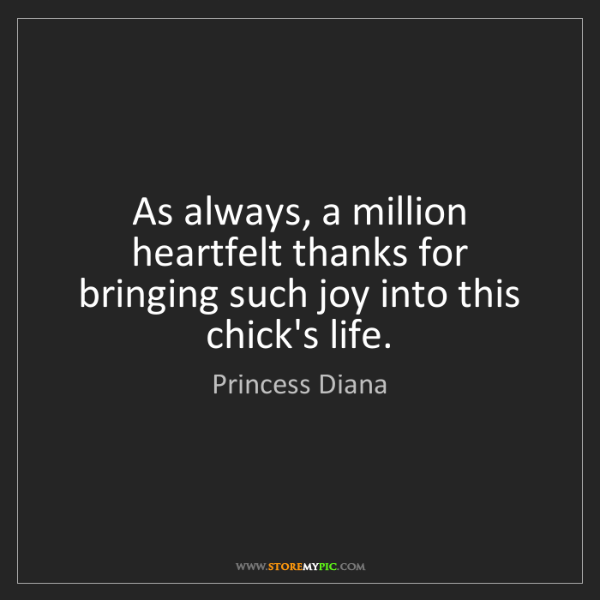 Princess Diana: As always, a million heartfelt thanks for bringing such...