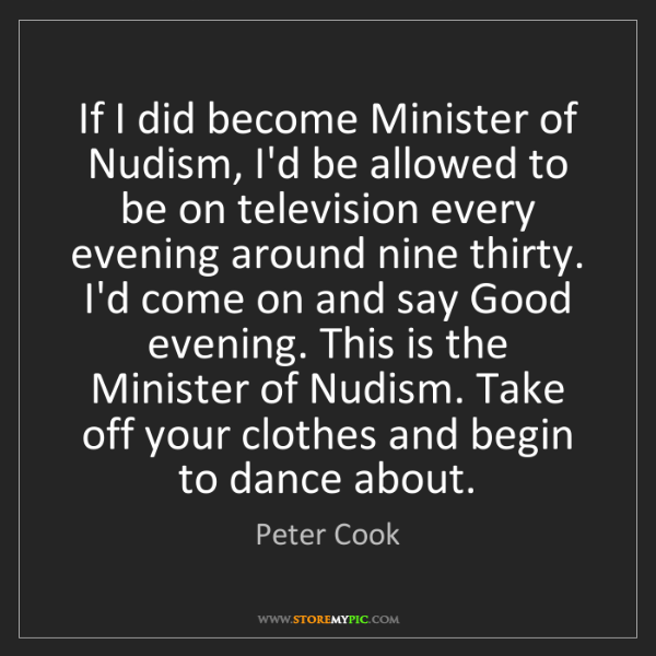 Peter Cook: If I did become Minister of Nudism, I'd be allowed to...