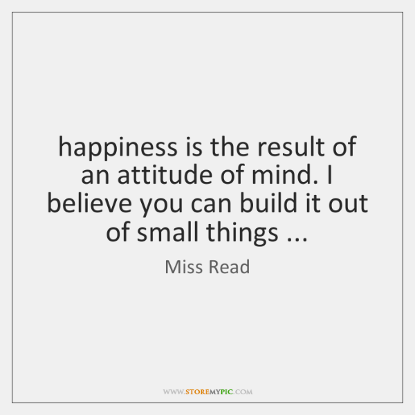 happiness is the result of an attitude of mind. I believe you ...