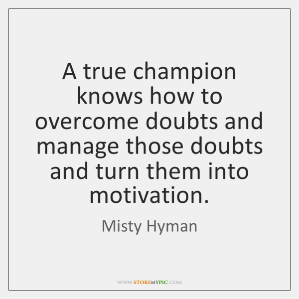 A true champion knows how to overcome doubts and manage those doubts ...
