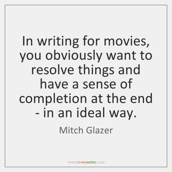 In writing for movies, you obviously want to resolve things and have ...