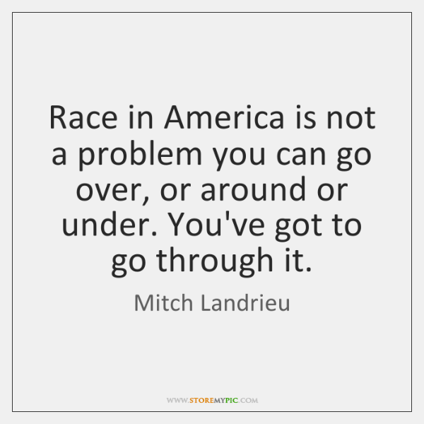 Race in America is not a problem you can go over, or ...