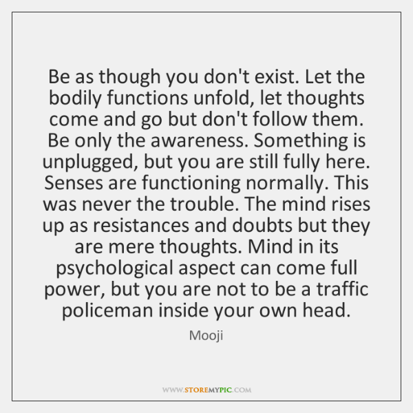 Be as though you don't exist. Let the bodily functions unfold, let ...