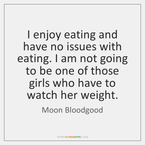 I enjoy eating and have no issues with eating. I am not ...