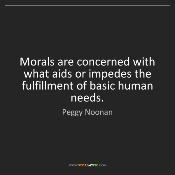 Peggy Noonan: Morals are concerned with what aids or impedes the fulfillment...