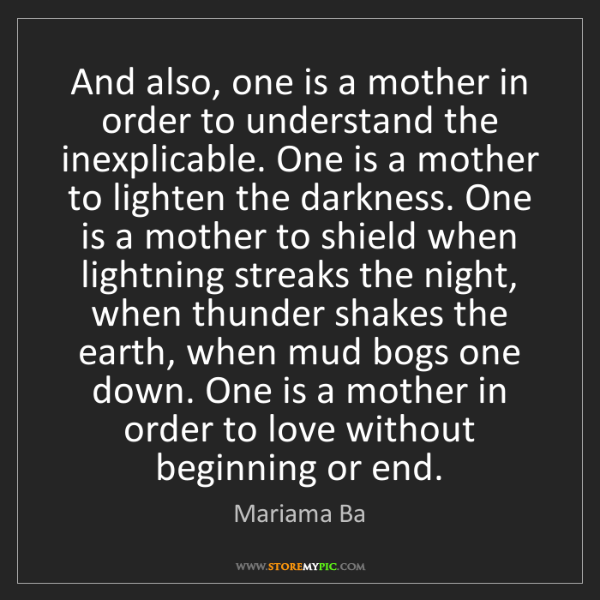 Mariama Ba: And also, one is a mother in order to understand the...