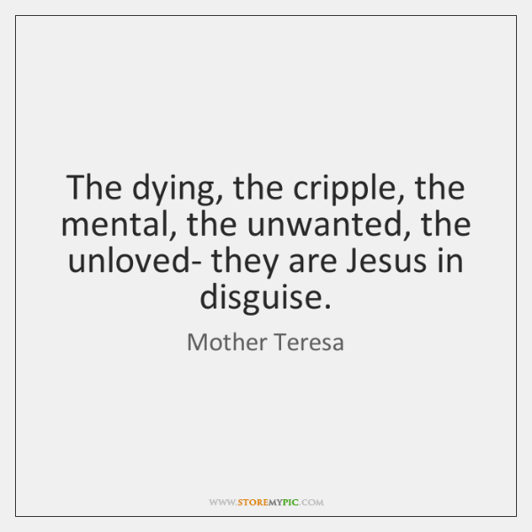 The dying, the cripple, the mental, the unwanted, the unloved- they