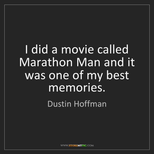 Dustin Hoffman: I did a movie called Marathon Man and it was one of my...