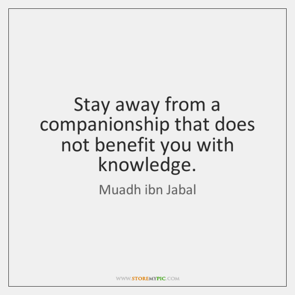 Stay away from a companionship that does not benefit you with knowledge.