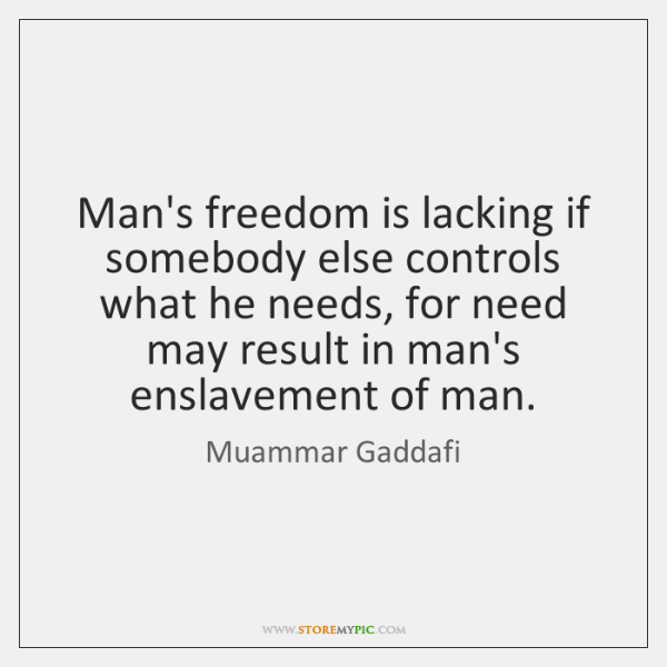 Man's freedom is lacking if somebody else controls what he needs, for ...
