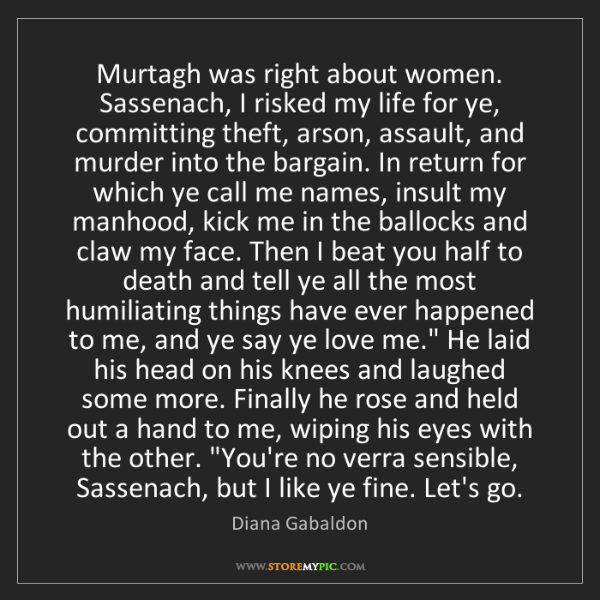 Diana Gabaldon: Murtagh was right about women. Sassenach, I risked my...