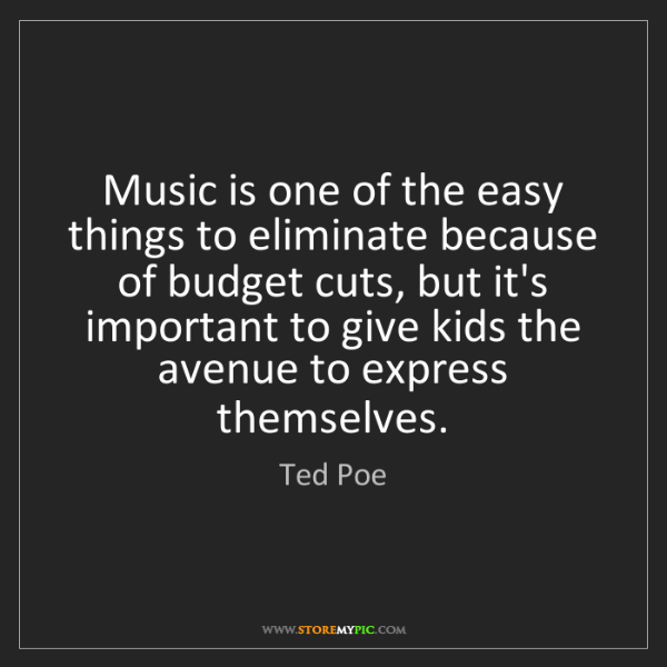 Ted Poe: Music is one of the easy things to eliminate because...