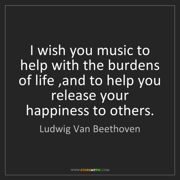 Ludwig Van Beethoven: I wish you music to help with the burdens of life ,and...