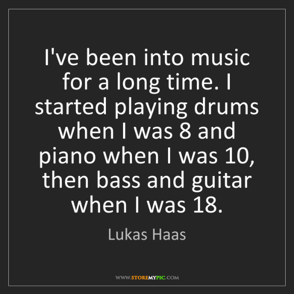 Lukas Haas: I've been into music for a long time. I started playing...