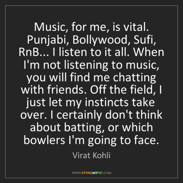Virat Kohli: Music, for me, is vital. Punjabi, Bollywood, Sufi, RnB......
