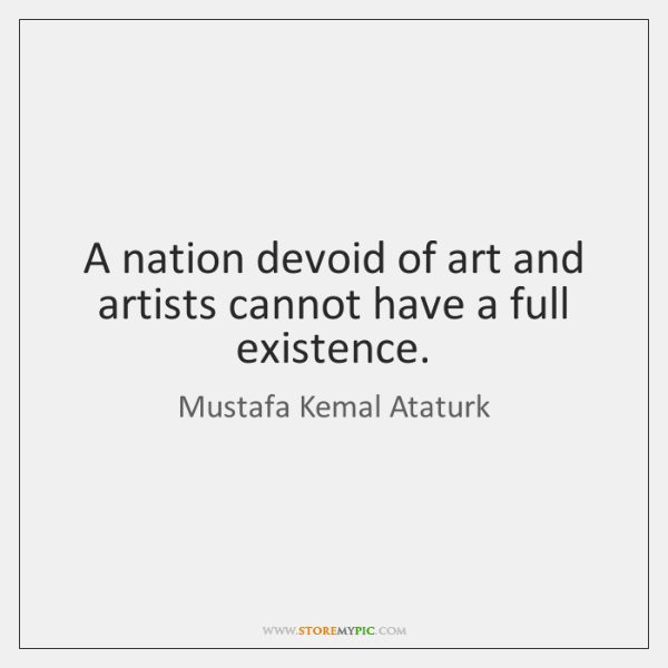 A nation devoid of art and artists cannot have a full existence.