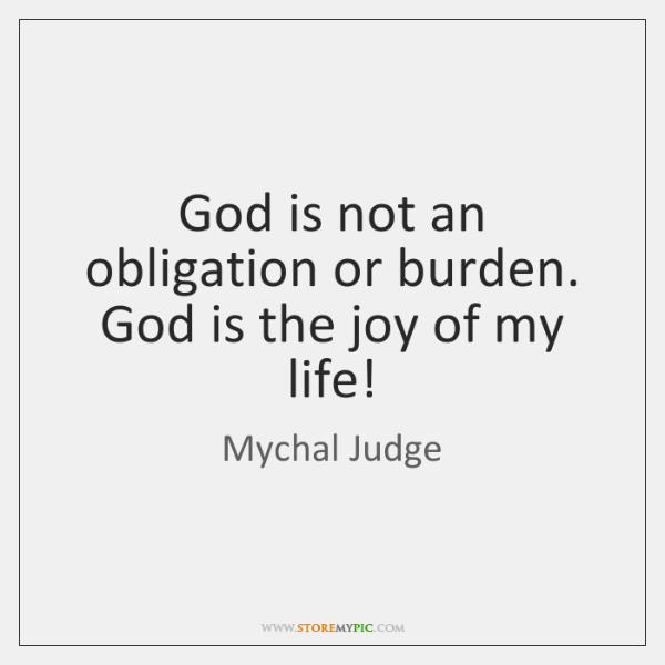 God is not an obligation or burden. God is the joy of ...