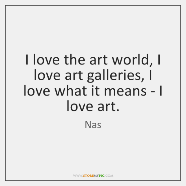 I love the art world, I love art galleries, I love what ...