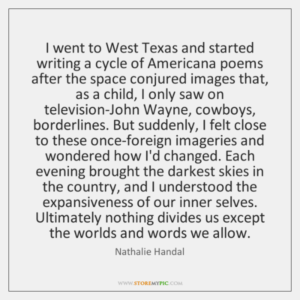 I went to West Texas and started writing a cycle of Americana ...