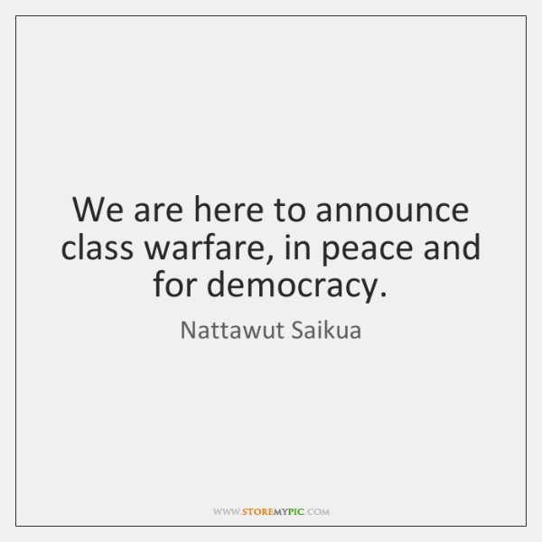 We are here to announce class warfare, in peace and for democracy.