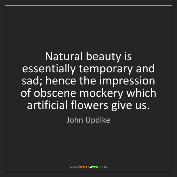 John Updike: Natural beauty is essentially temporary and sad; hence...