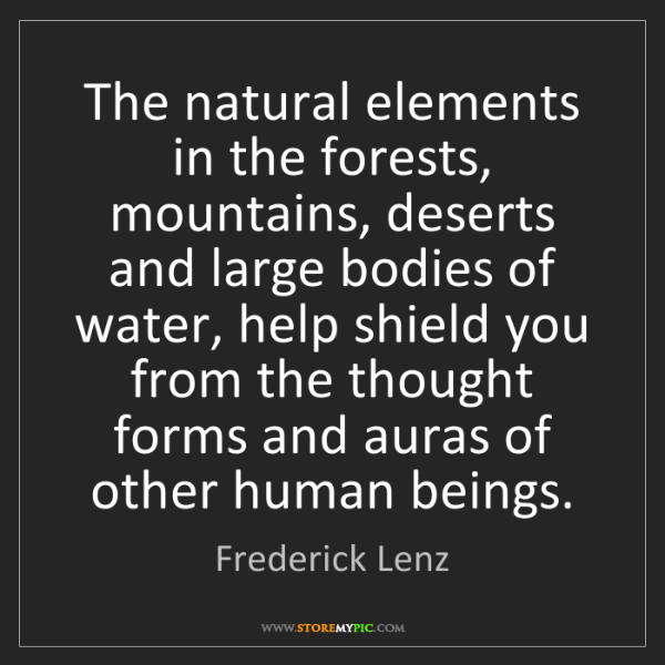 Frederick Lenz: The natural elements in the forests, mountains, deserts...