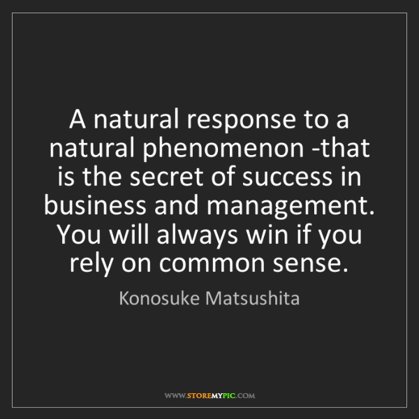 Konosuke Matsushita: A natural response to a natural phenomenon -that is the...