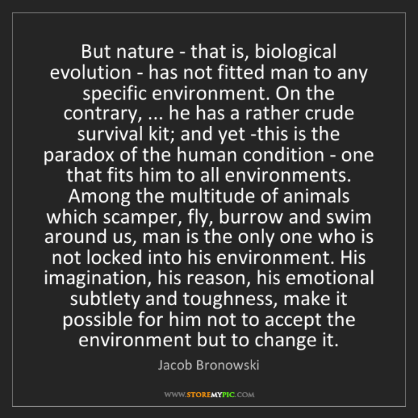 Jacob Bronowski: But nature - that is, biological evolution - has not...