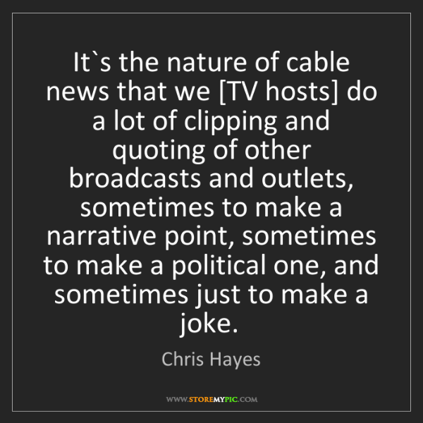 Chris Hayes: It`s the nature of cable news that we [TV hosts] do a...