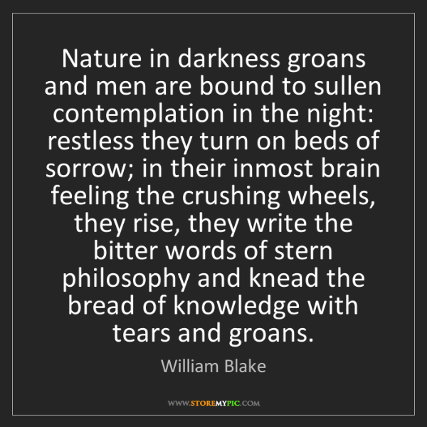 William Blake: Nature in darkness groans and men are bound to sullen...