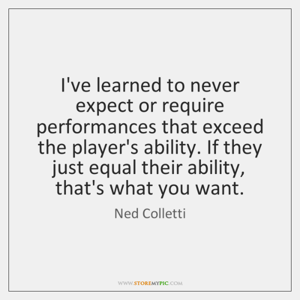 I've learned to never expect or require performances that exceed the player's ...